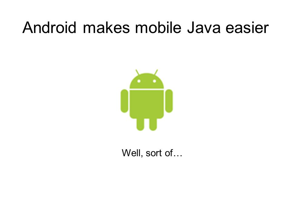 Android makes mobile Java easier Well, sort of…
