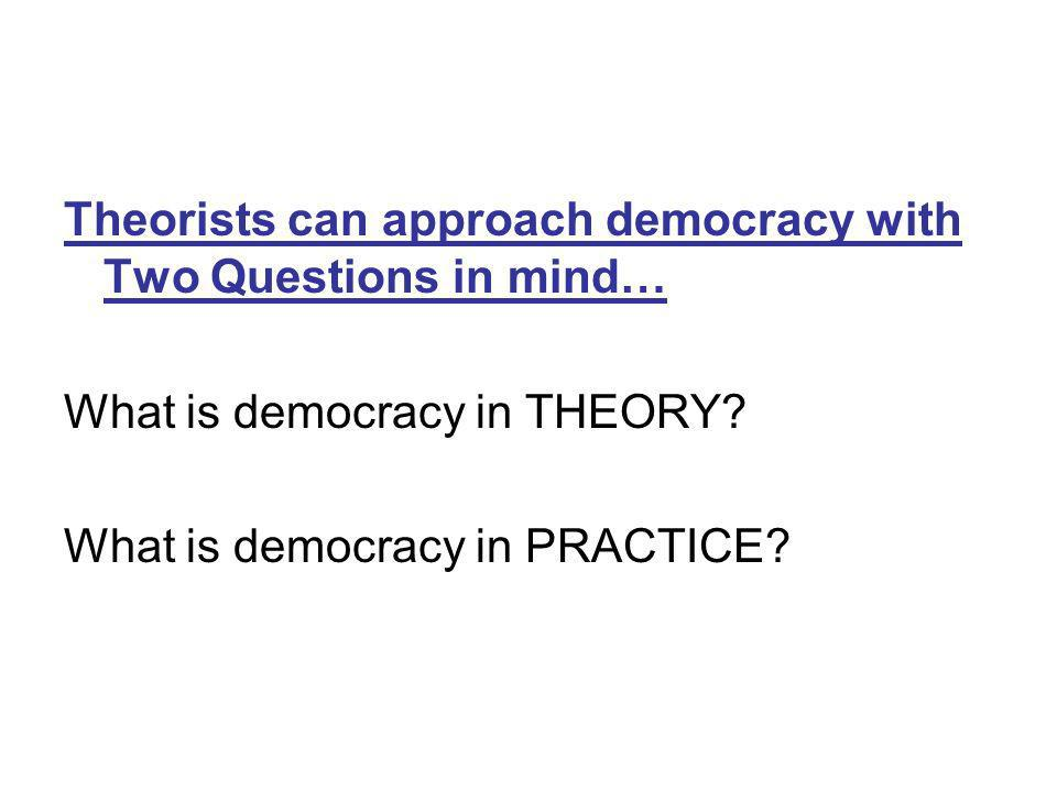 Theorists can approach democracy with Two Questions in mind… What is democracy in THEORY.