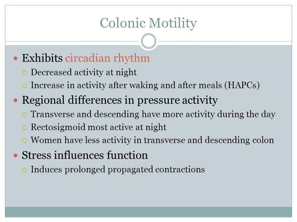 Colonic Motility Exhibits circadian rhythm Decreased activity at night Increase in activity after waking and after meals (HAPCs) Regional differences