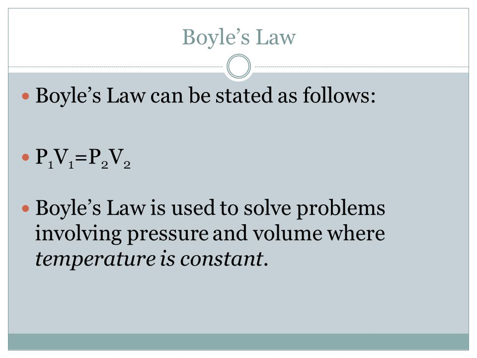 Boyles Law Boyles Law can be stated as follows: P 1 V 1 =P 2 V 2 Boyles Law is used to solve problems involving pressure and volume where temperature