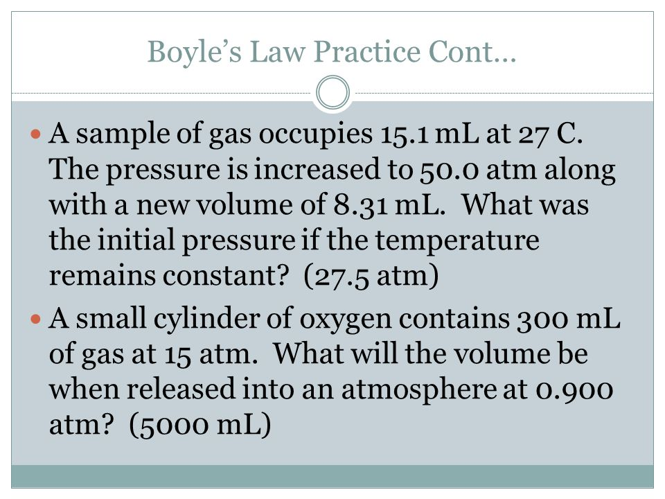 Boyles Law Practice Cont… A sample of gas occupies 15.1 mL at 27 C. The pressure is increased to 50.0 atm along with a new volume of 8.31 mL. What was