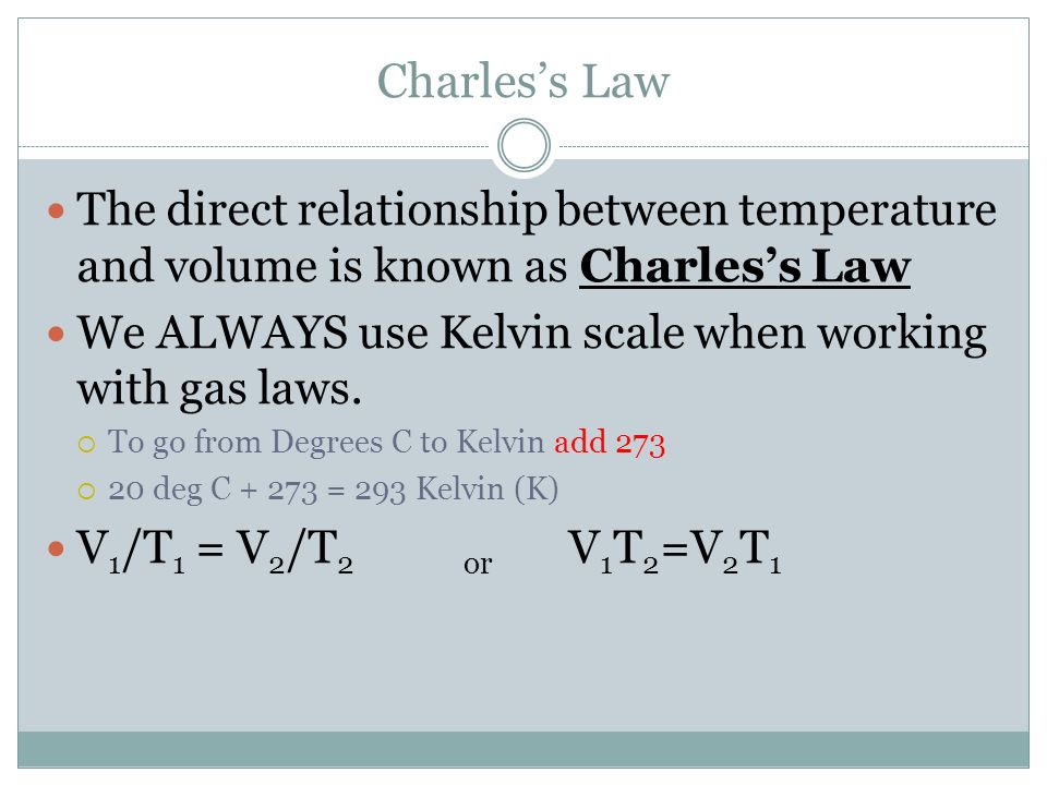 Charless Law The direct relationship between temperature and volume is known as Charless Law We ALWAYS use Kelvin scale when working with gas laws. To