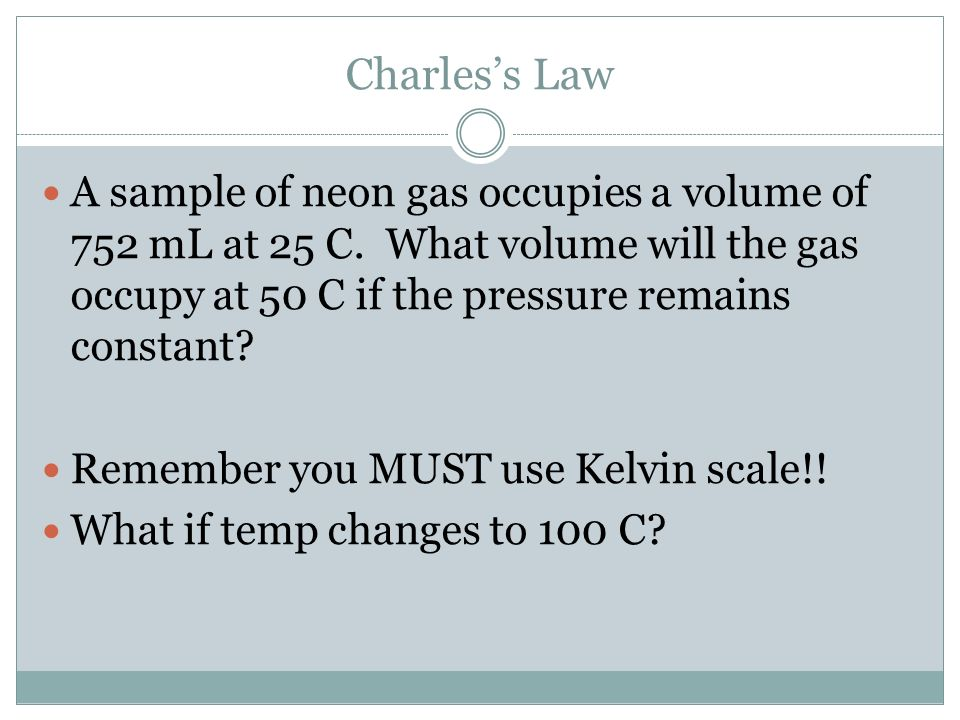 Charless Law A sample of neon gas occupies a volume of 752 mL at 25 C. What volume will the gas occupy at 50 C if the pressure remains constant? Remem