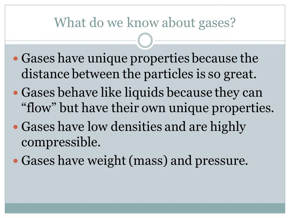 What do we know about gases? Gases have unique properties because the distance between the particles is so great. Gases behave like liquids because th
