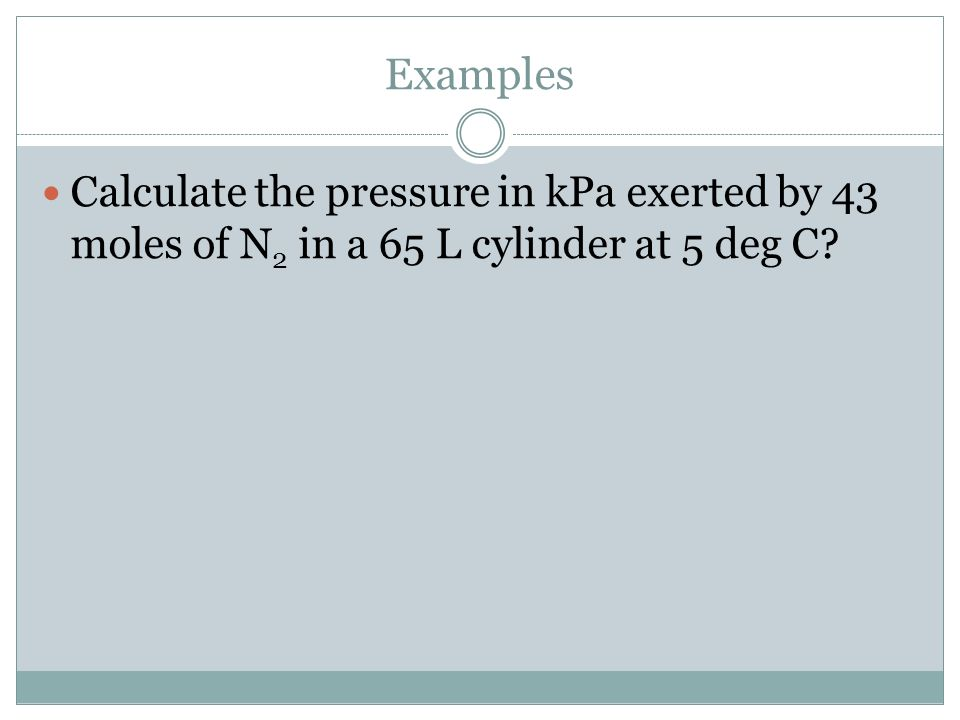 Examples Calculate the pressure in kPa exerted by 43 moles of N 2 in a 65 L cylinder at 5 deg C?