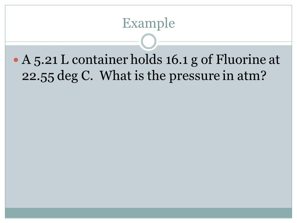 Example A 5.21 L container holds 16.1 g of Fluorine at 22.55 deg C. What is the pressure in atm?