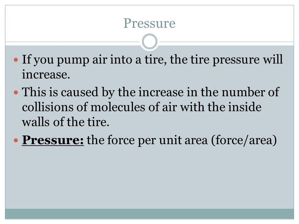 Pressure If you pump air into a tire, the tire pressure will increase. This is caused by the increase in the number of collisions of molecules of air