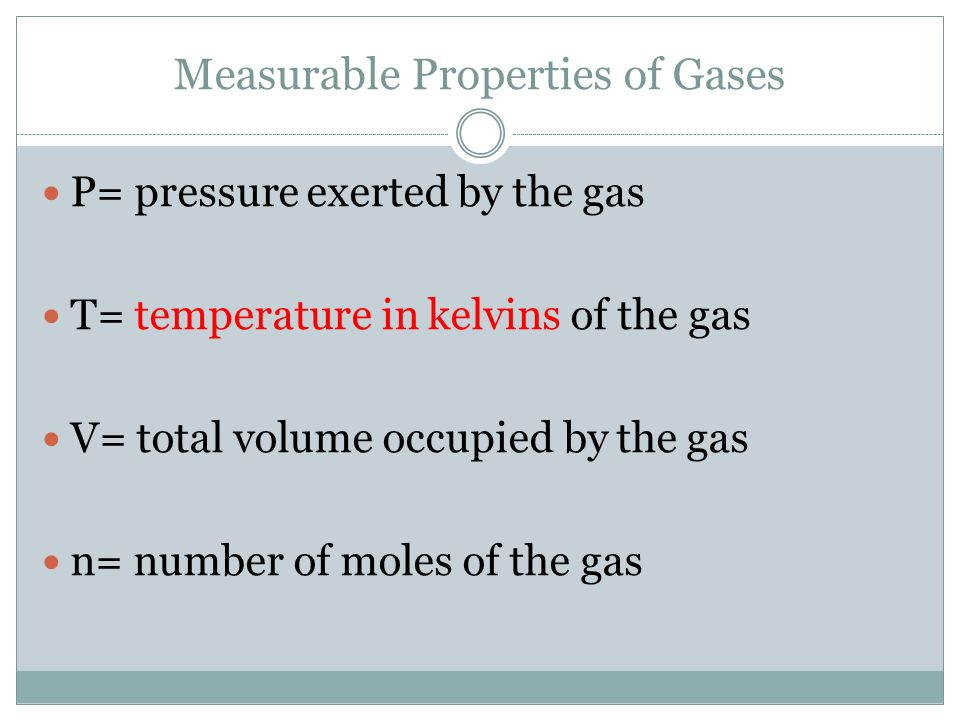 Measurable Properties of Gases P= pressure exerted by the gas T= temperature in kelvins of the gas V= total volume occupied by the gas n= number of mo
