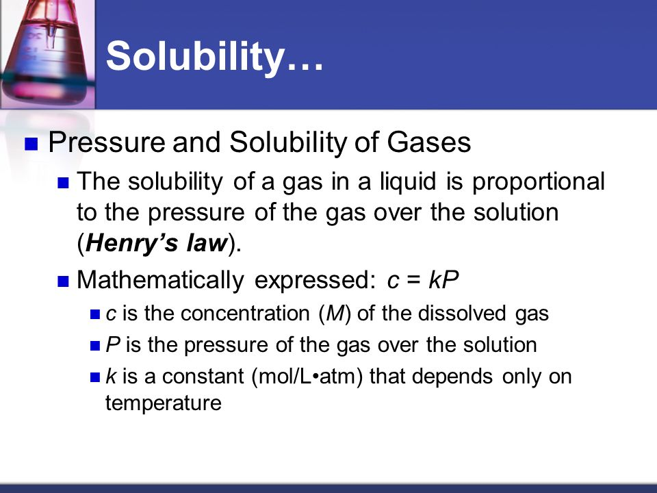 Solubility… Pressure and Solubility of Gases The solubility of a gas in a liquid is proportional to the pressure of the gas over the solution (Henrys