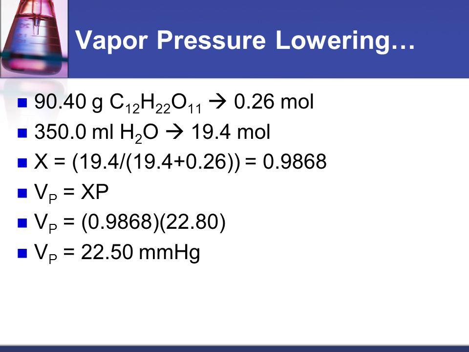 Vapor Pressure Lowering… 90.40 g C 12 H 22 O 11 0.26 mol 350.0 ml H 2 O 19.4 mol X = (19.4/(19.4+0.26)) = 0.9868 V P = XP V P = (0.9868)(22.80) V P = 22.50 mmHg