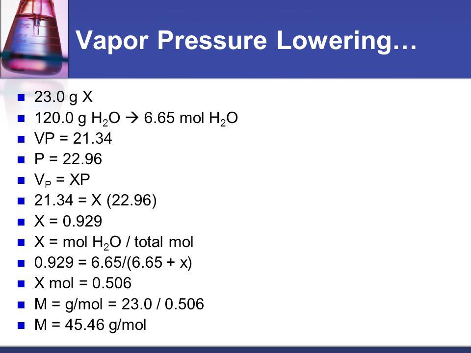 Vapor Pressure Lowering… 23.0 g X 120.0 g H 2 O 6.65 mol H 2 O VP = 21.34 P = 22.96 V P = XP 21.34 = X (22.96) X = 0.929 X = mol H 2 O / total mol 0.929 = 6.65/(6.65 + x) X mol = 0.506 M = g/mol = 23.0 / 0.506 M = 45.46 g/mol