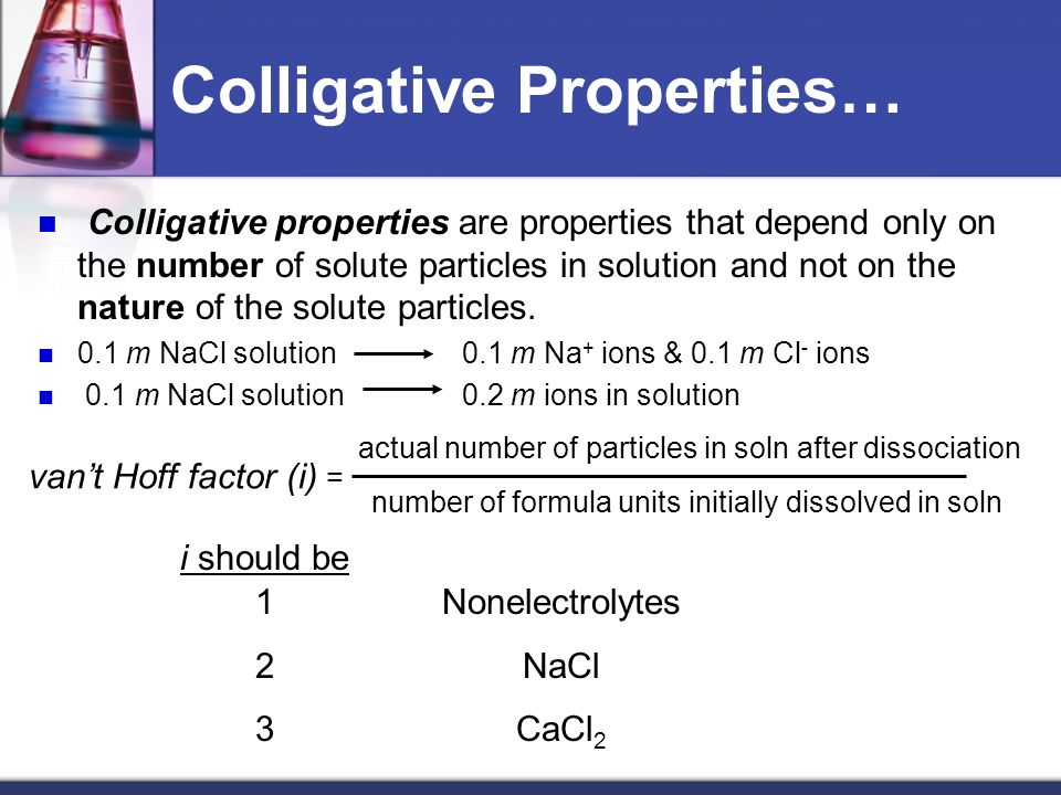 Colligative Properties… Colligative properties are properties that depend only on the number of solute particles in solution and not on the nature of