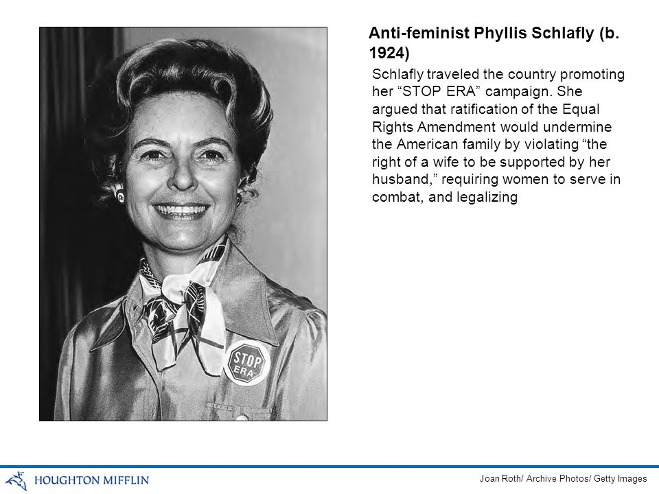 Anti-feminist Phyllis Schlafly (b. 1924) Schlafly traveled the country promoting her STOP ERA campaign. She argued that ratification of the Equal Righ