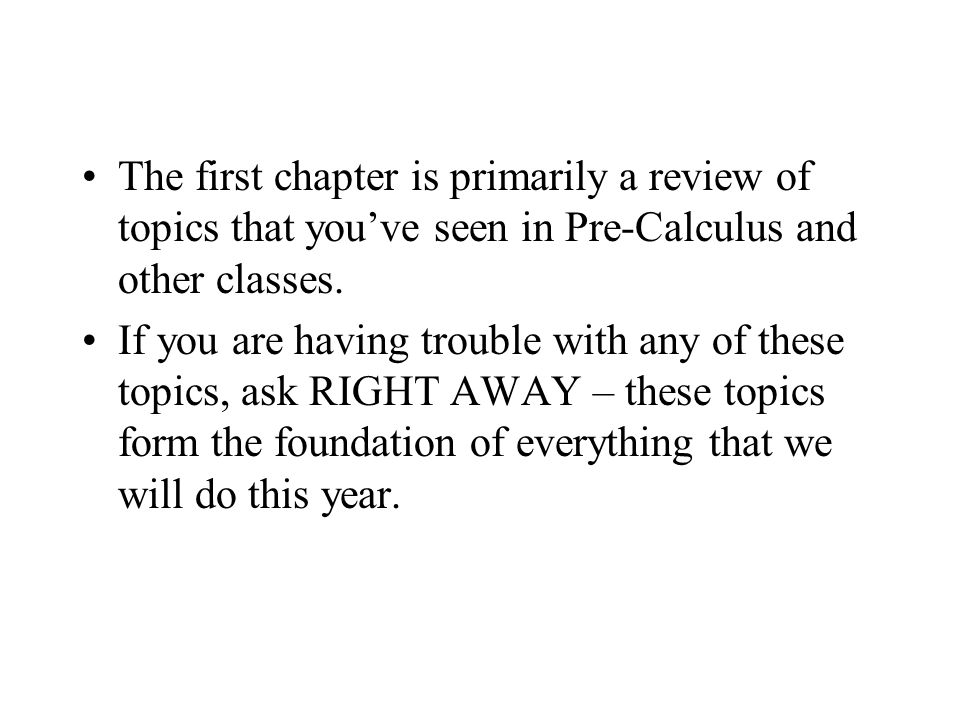 The first chapter is primarily a review of topics that youve seen in Pre-Calculus and other classes.