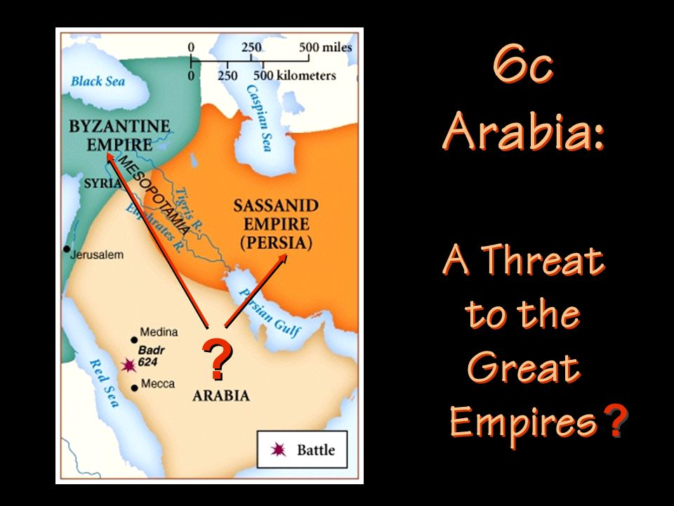 6c Arabia: A Threat to the Great Empires 6c Arabia: A Threat to the Great Empires ? ? ? ?