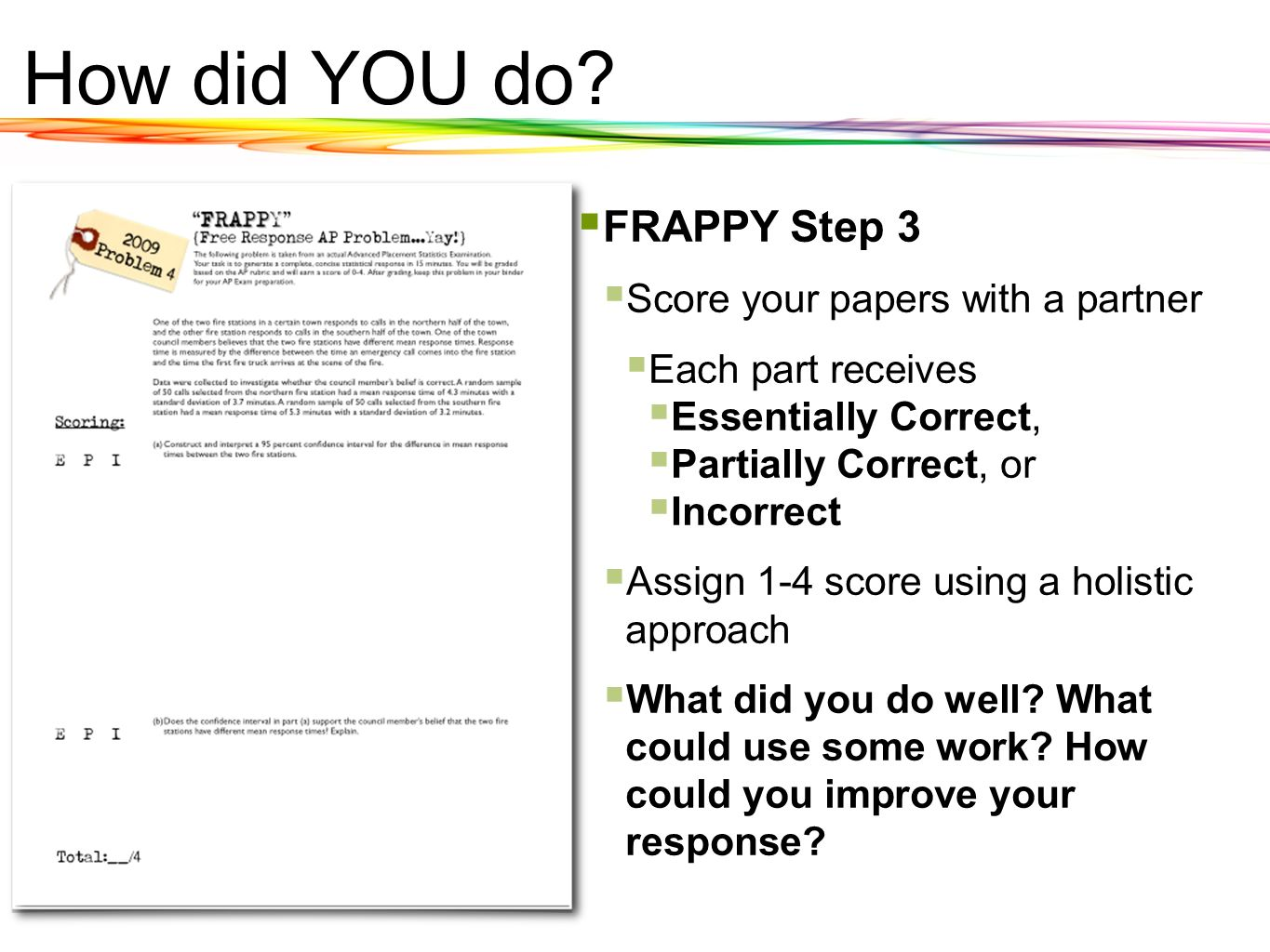How did YOU do? FRAPPY Step 3 Score your papers with a partner Each part receives Essentially Correct, Partially Correct, or Incorrect Assign 1-4 scor