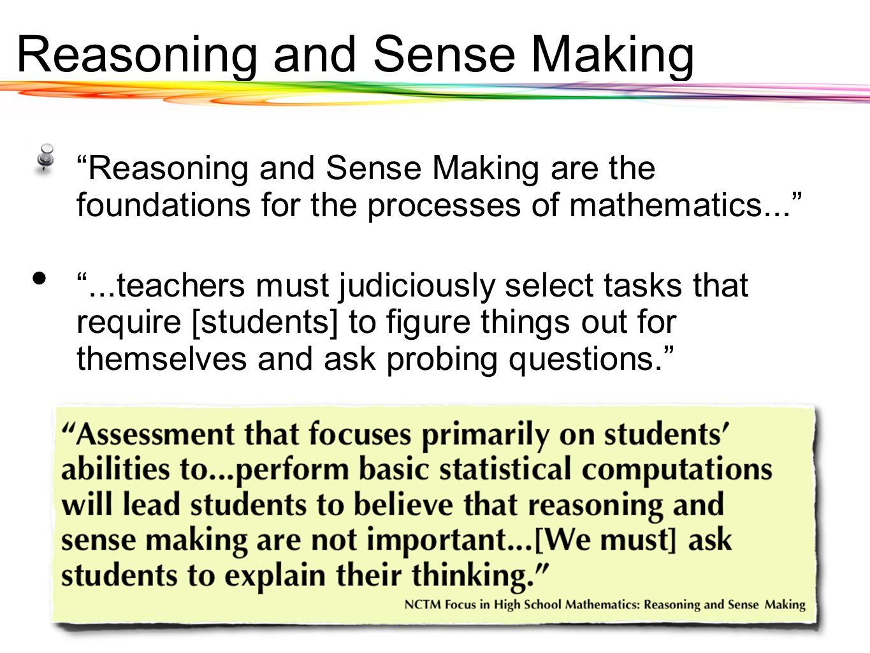 Reasoning and Sense Making Reasoning and Sense Making are the foundations for the processes of mathematics......teachers must judiciously select tasks