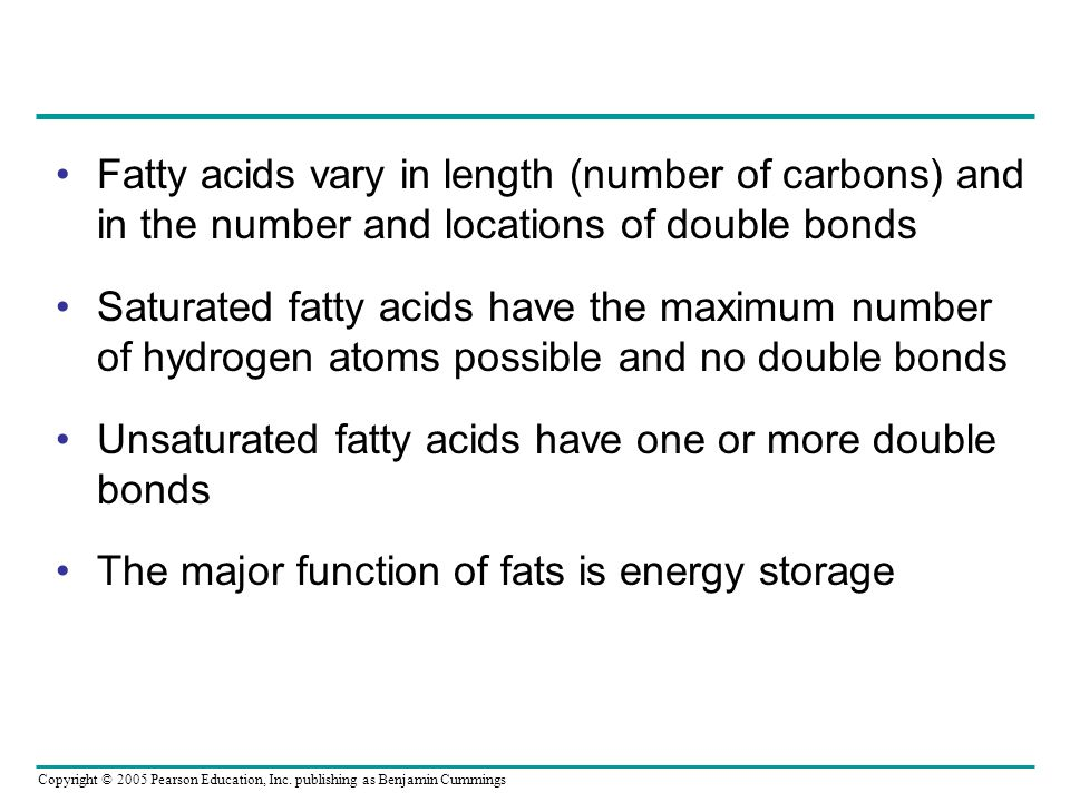 Copyright © 2005 Pearson Education, Inc. publishing as Benjamin Cummings Fatty acids vary in length (number of carbons) and in the number and location