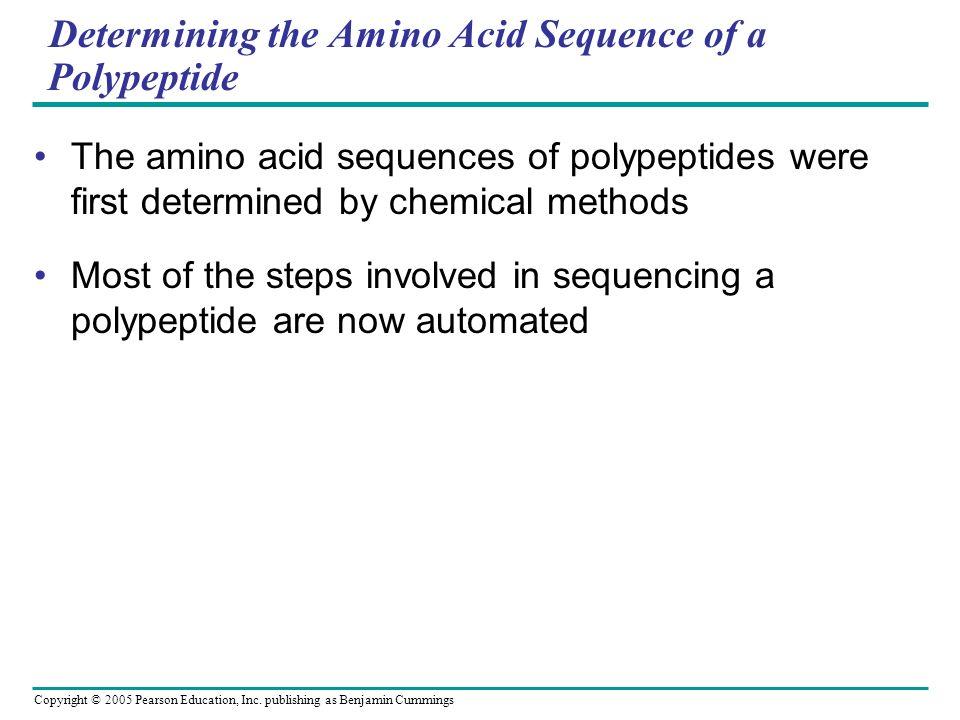 Copyright © 2005 Pearson Education, Inc. publishing as Benjamin Cummings Determining the Amino Acid Sequence of a Polypeptide The amino acid sequences