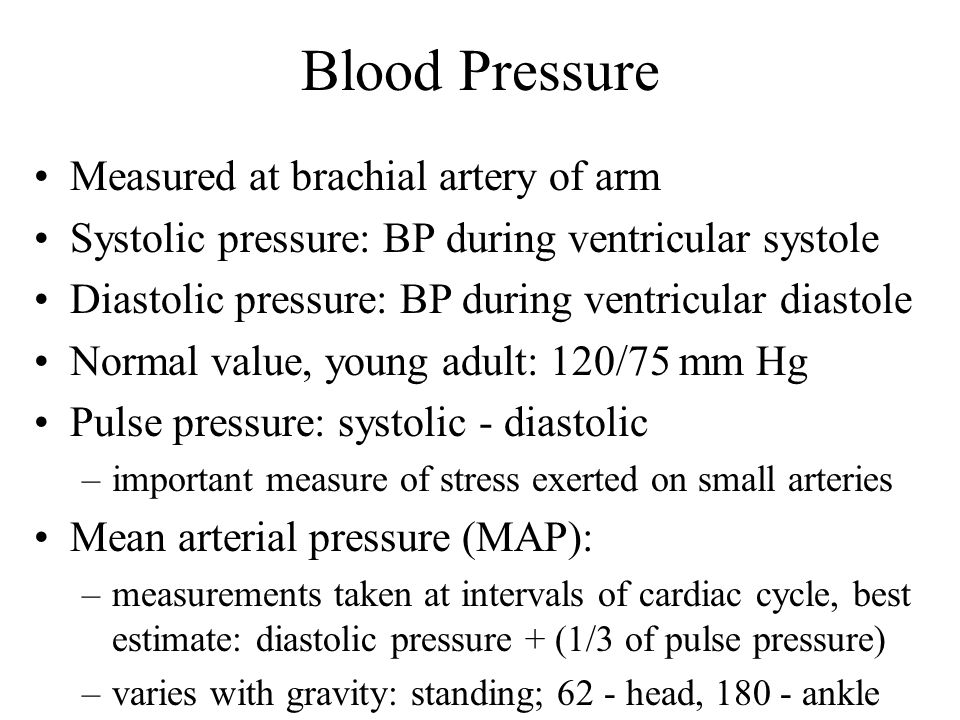 Blood Pressure Measured at brachial artery of arm Systolic pressure: BP during ventricular systole Diastolic pressure: BP during ventricular diastole