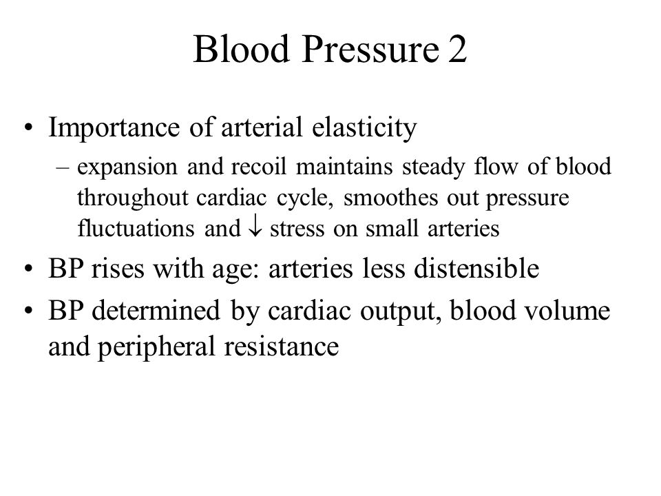 Blood Pressure 2 Importance of arterial elasticity –expansion and recoil maintains steady flow of blood throughout cardiac cycle, smoothes out pressur