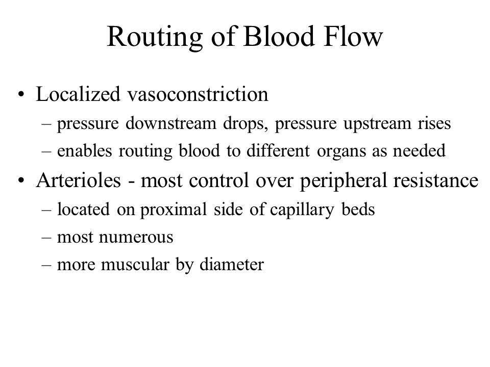 Routing of Blood Flow Localized vasoconstriction –pressure downstream drops, pressure upstream rises –enables routing blood to different organs as nee