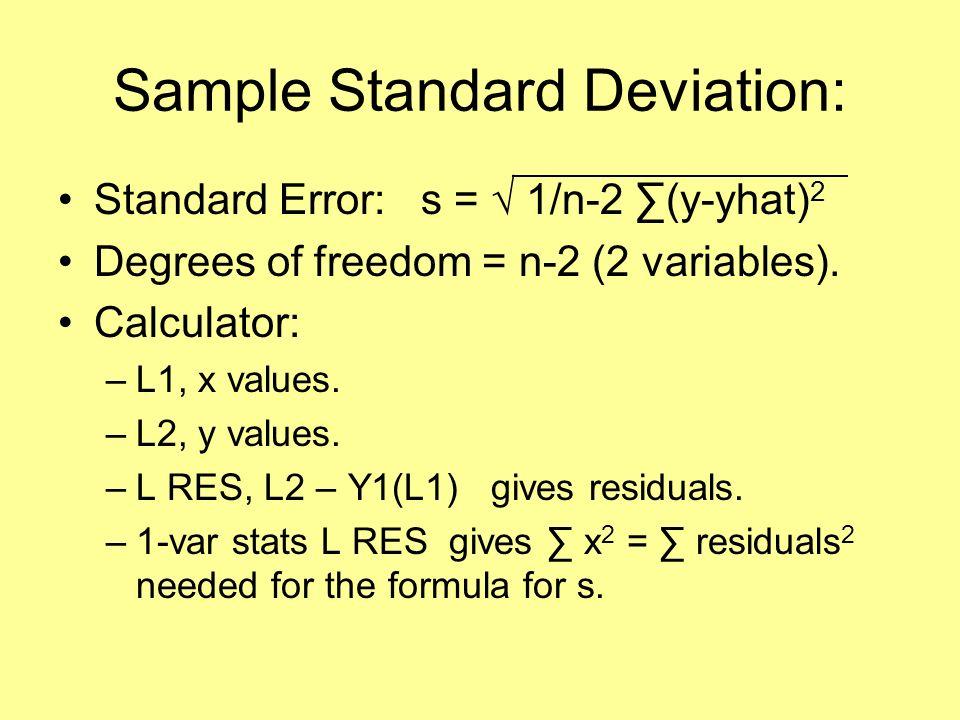 Sample Standard Deviation: Standard Error: s = 1/n-2 (y-yhat) 2 Degrees of freedom = n-2 (2 variables). Calculator: –L1, x values. –L2, y values. –L R