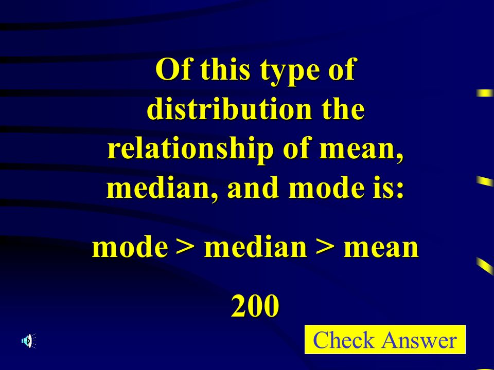 Of this type of distribution the relationship of mean, median, and mode is: mode > median > mean 200 Check Answer