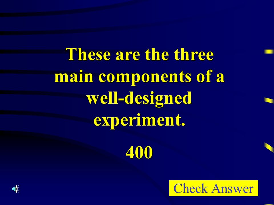 These are the three main components of a well-designed experiment. 400 Check Answer