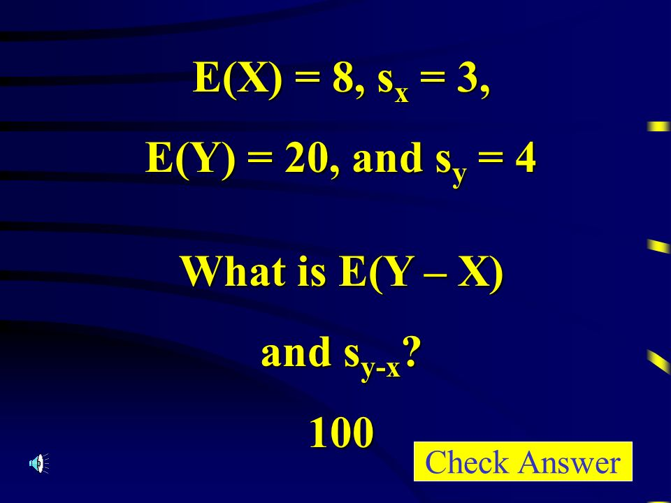 E(X) = 8, s x = 3, E(Y) = 20, and s y = 4 What is E(Y – X) and s y-x 100 Check Answer