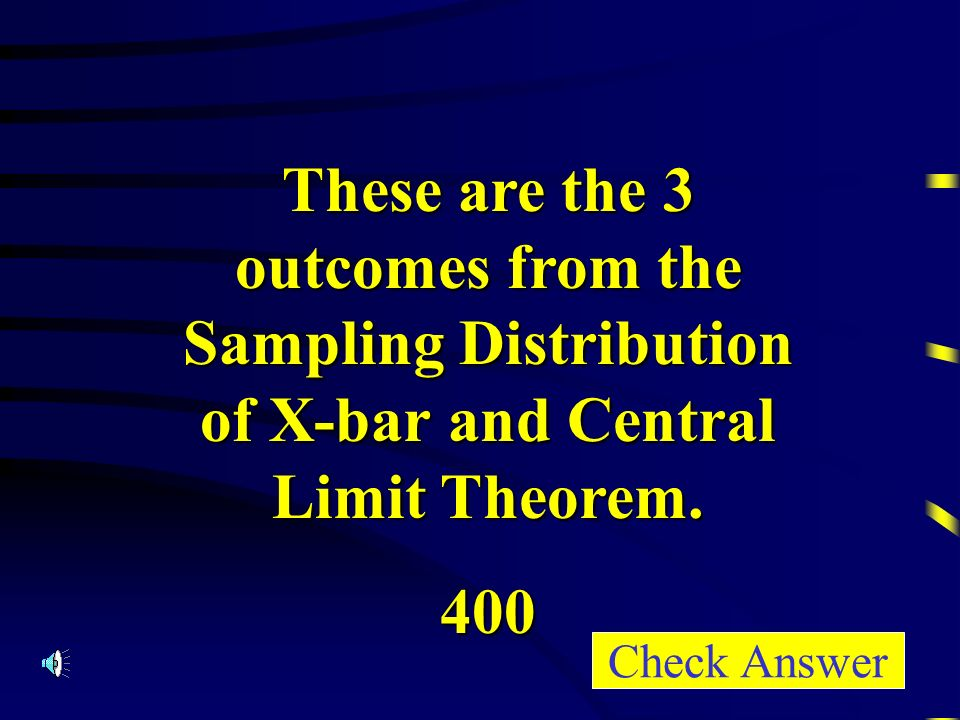 These are the 3 outcomes from the Sampling Distribution of X-bar and Central Limit Theorem.