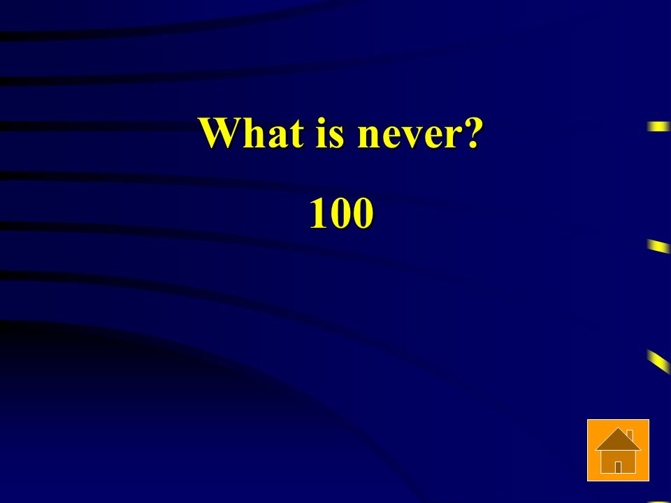 What is never 100