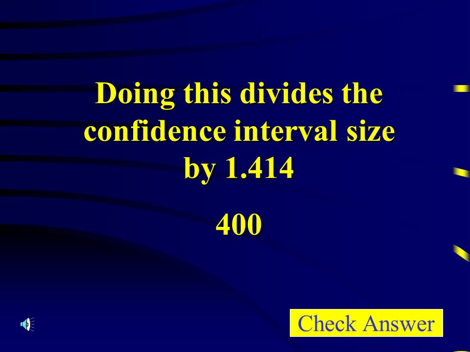 Doing this divides the confidence interval size by Check Answer