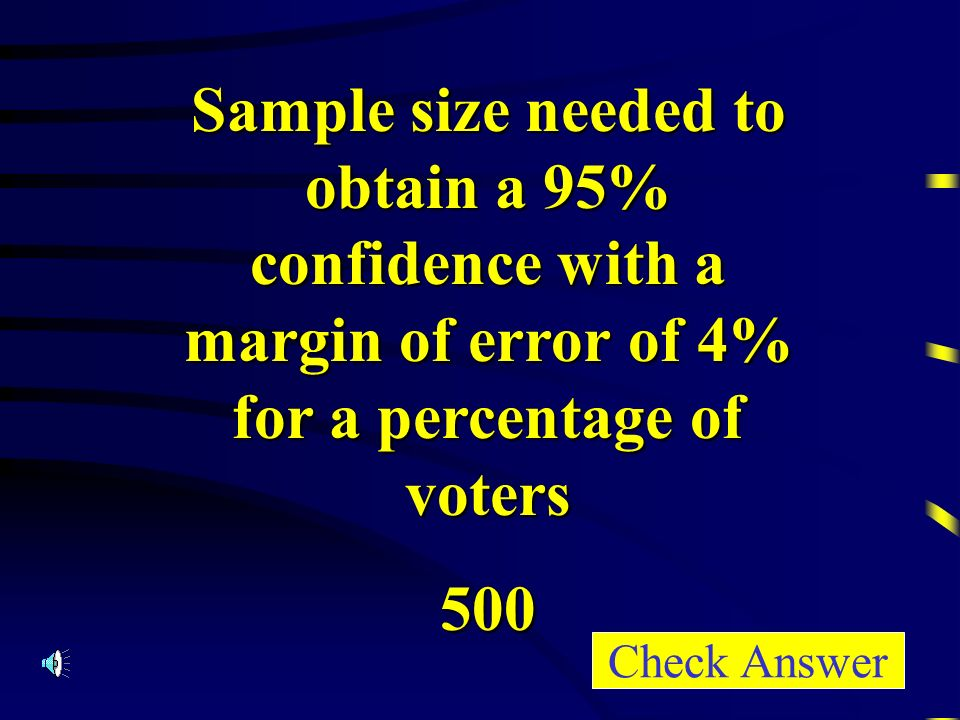 Sample size needed to obtain a 95% confidence with a margin of error of 4% for a percentage of voters 500 Check Answer