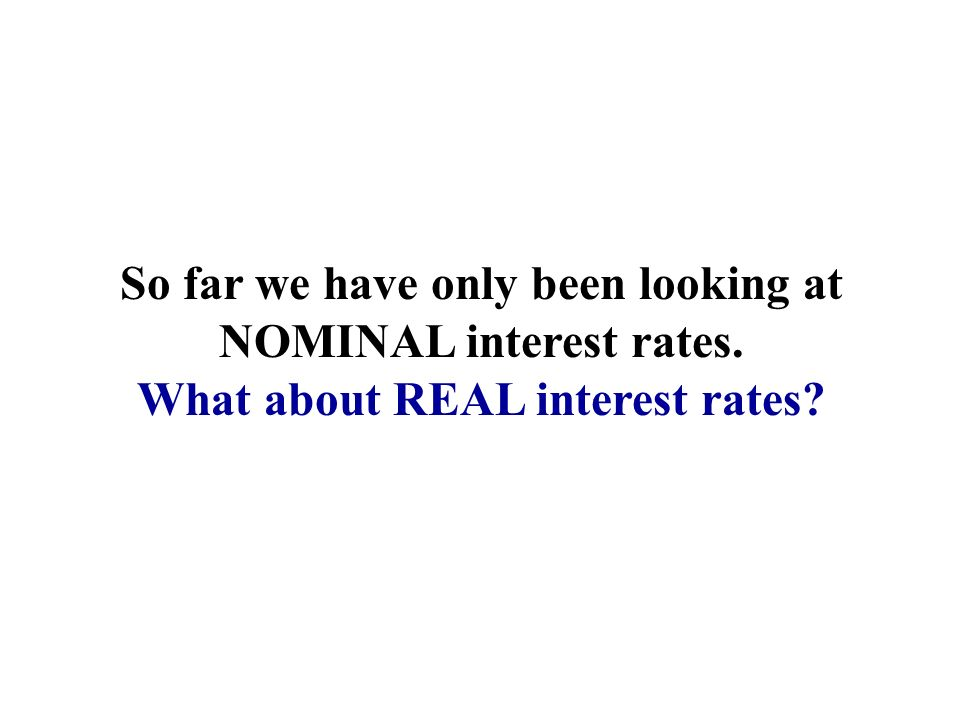 So far we have only been looking at NOMINAL interest rates. What about REAL interest rates?