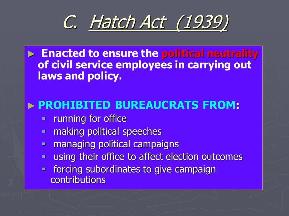 C. Hatch Act (1939) political neutrality Enact ed to ensure the political neutrality of civil service employees in carrying out laws and policy. : PRO