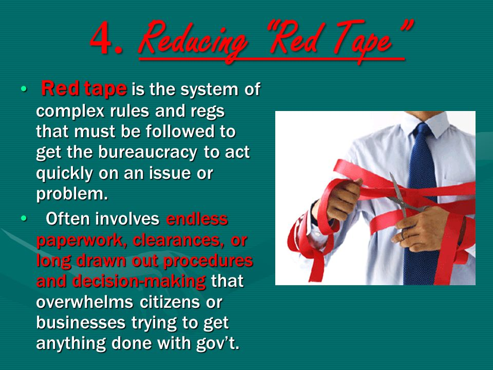 4. Reducing Red Tape Red tape is the system of complex rules and regs that must be followed to get the bureaucracy to act quickly on an issue or probl