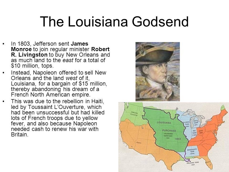 The Louisiana Godsend In 1800, Napoleon secretly induced the king of Spain to cede the Louisiana territory to France. Then, in 1802, the Spaniards at