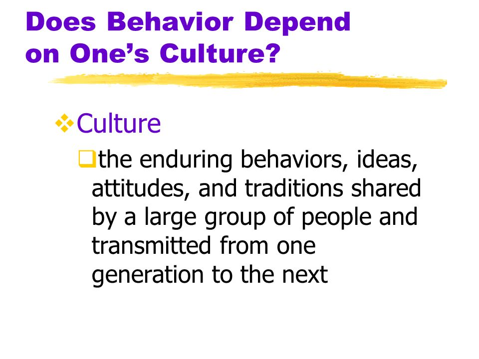 Does Behavior Depend on Ones Culture? Culture the enduring behaviors, ideas, attitudes, and traditions shared by a large group of people and transmitt