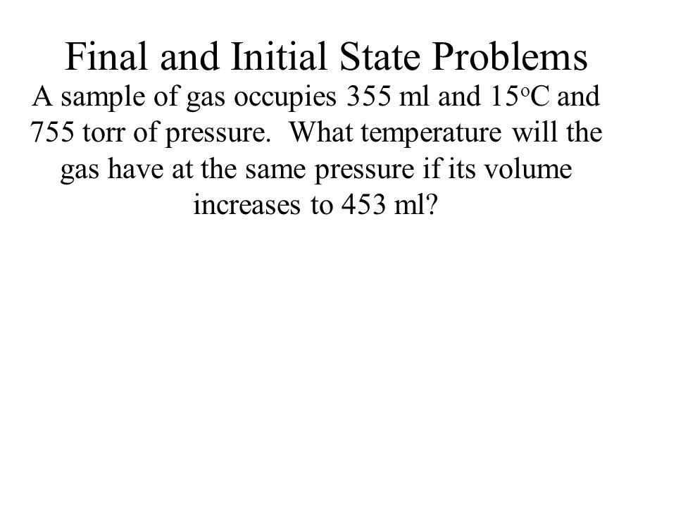 Final and Initial State Problems A sample of gas occupies 355 ml and 15 o C and 755 torr of pressure. What temperature will the gas have at the same p