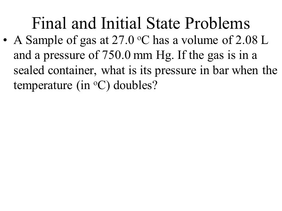 Final and Initial State Problems A Sample of gas at 27.0 o C has a volume of 2.08 L and a pressure of 750.0 mm Hg. If the gas is in a sealed container