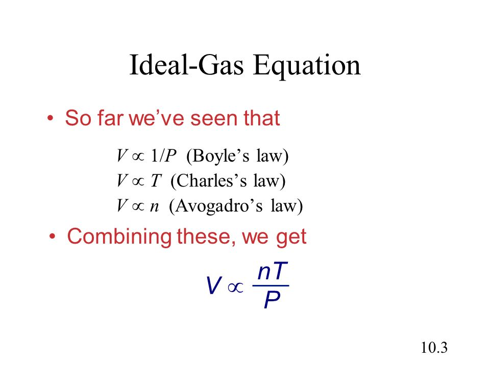 10.3 Ideal-Gas Equation V 1/P (Boyles law) V T (Charless law) V n (Avogadros law) So far weve seen that Combining these, we get V nT P