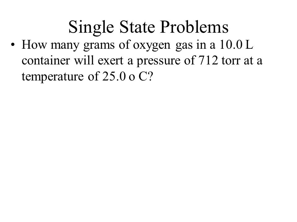 Single State Problems How many grams of oxygen gas in a 10.0 L container will exert a pressure of 712 torr at a temperature of 25.0 o C?