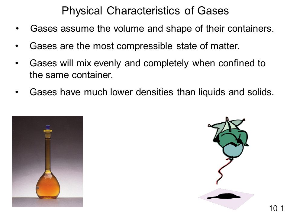 Gases assume the volume and shape of their containers. Gases are the most compressible state of matter. Gases will mix evenly and completely when conf