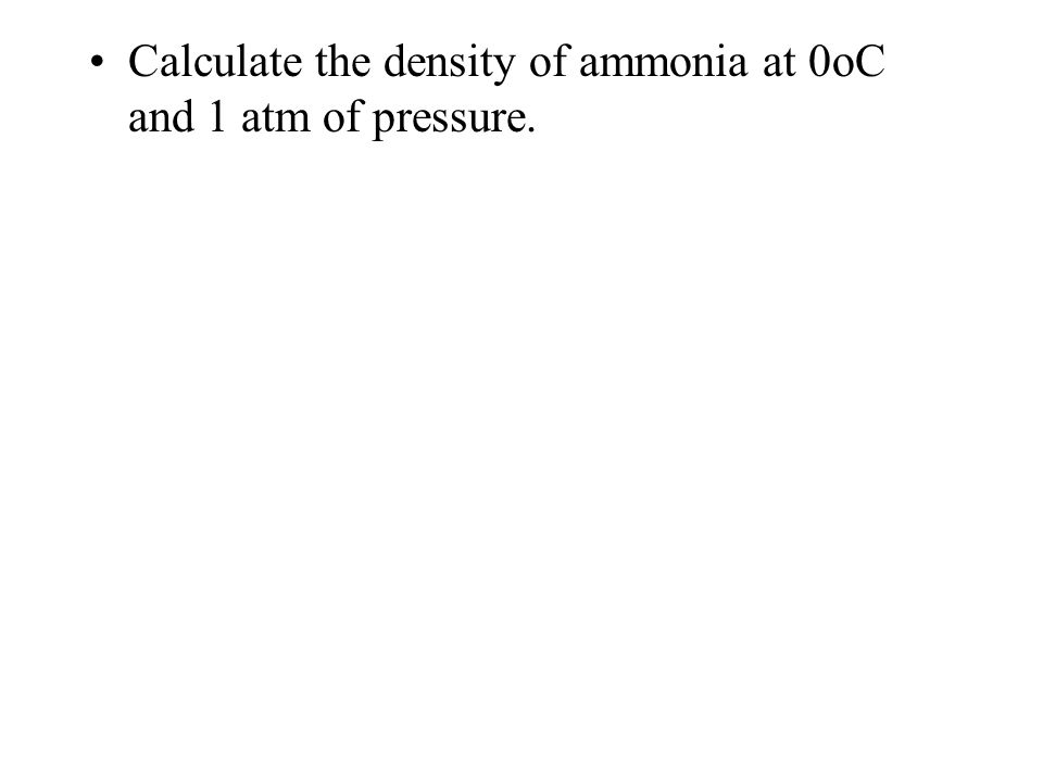 Calculate the density of ammonia at 0oC and 1 atm of pressure.