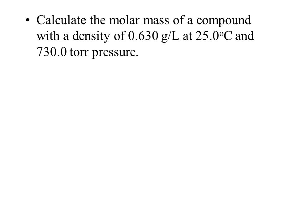 Calculate the molar mass of a compound with a density of 0.630 g/L at 25.0 o C and 730.0 torr pressure.