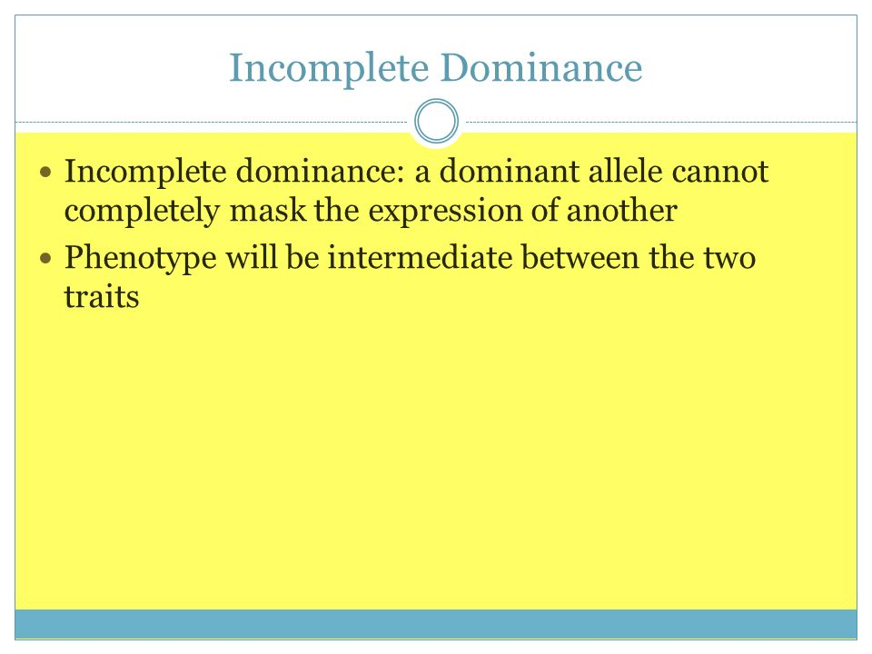 Incomplete Dominance Incomplete dominance: a dominant allele cannot completely mask the expression of another Phenotype will be intermediate between t