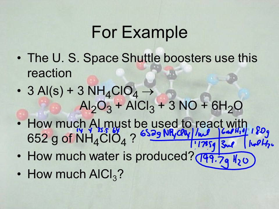 For Example The U. S. Space Shuttle boosters use this reaction 3 Al(s) + 3 NH 4 ClO 4 Al 2 O 3 + AlCl 3 + 3 NO + 6H 2 O How much Al must be used to re
