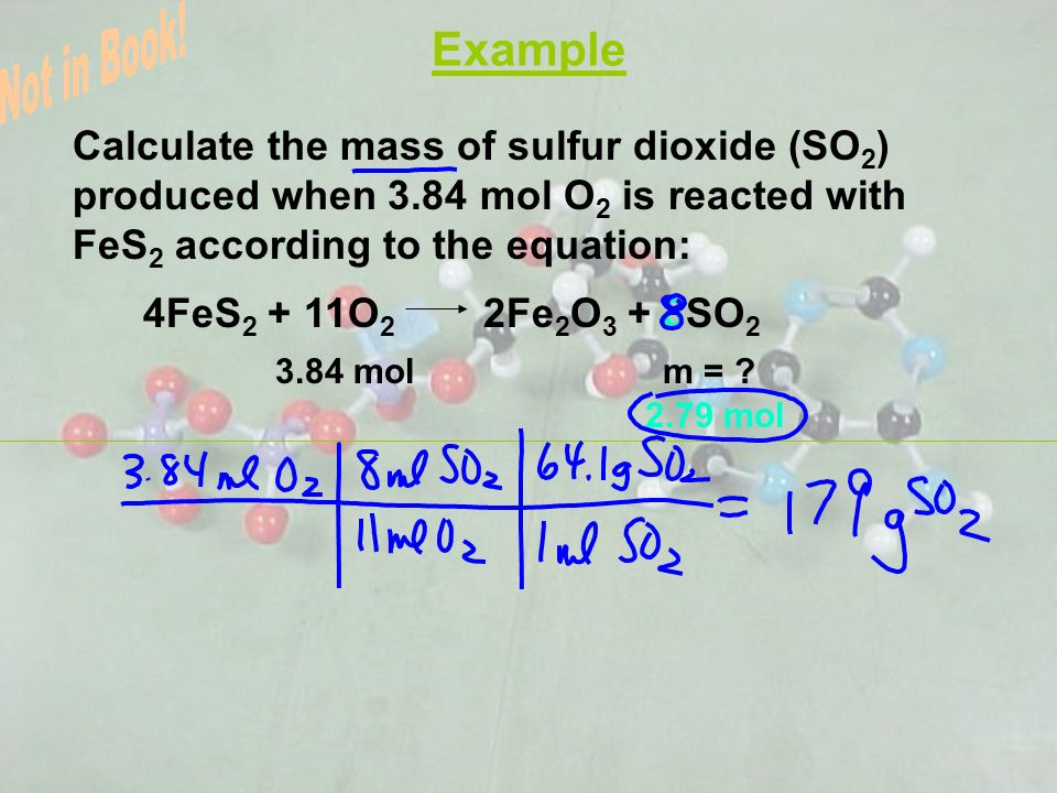 Example Calculate the mass of sulfur dioxide (SO 2 ) produced when 3.84 mol O 2 is reacted with FeS 2 according to the equation: 4FeS 2 + 11O 2 2Fe 2