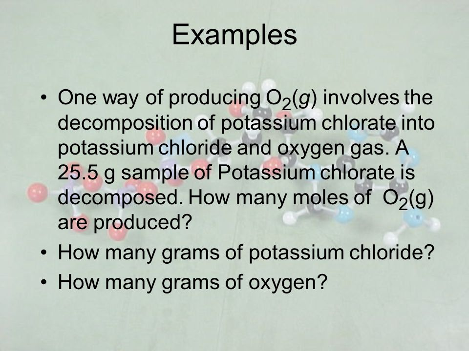 Examples One way of producing O 2 (g) involves the decomposition of potassium chlorate into potassium chloride and oxygen gas. A 25.5 g sample of Pota